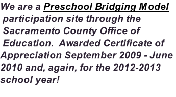 We are a Preschool Bridging Model  participation site through the  Sacramento County Office of  Education.  Awarded Certificate of Appreciation September 2009 - June 2010 and, again, for the 2012-2013 school year!
